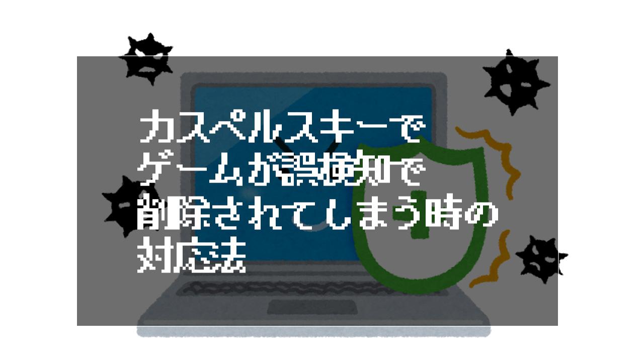 カスペルスキーでゲームが誤検知で削除されてしまう時の対応法