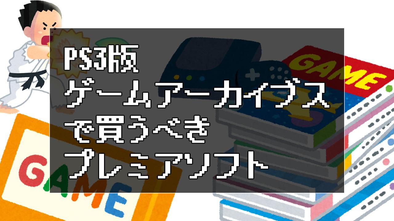 今のうちにPS3版ゲームアーカイブスで買うべきプレミアソフト